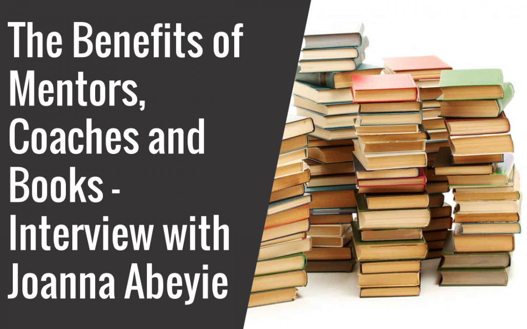19: The Benefit of Mentors, Coaches and Books – Interview with Joanna Abeyie